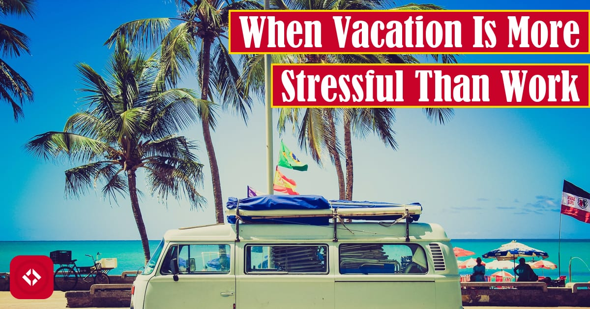 When Vacation Is More Stressful Than Work Featured Image