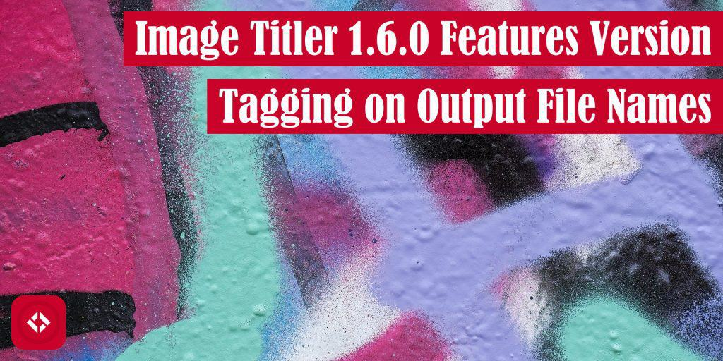 Image Titler 1.6.0 Features Version Tagging on Output File Names Featured Image