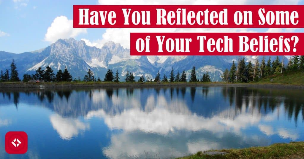 Have You Reflected on Some of Your Tech Beliefs? Featured Image