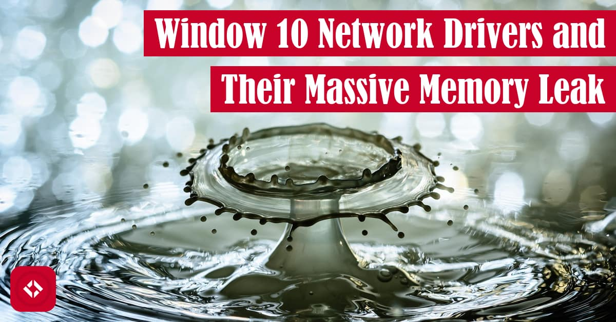 Windows 10 Network Drivers and Their Massive Memory Leak Featured Image