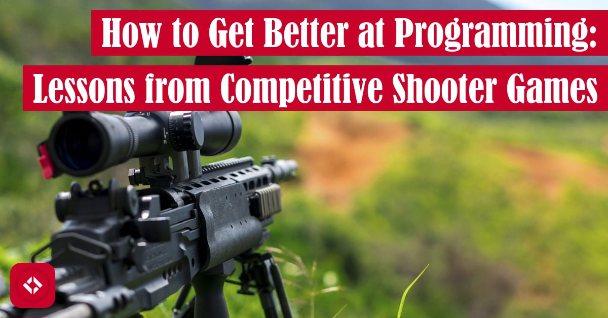 How to Get Better at Programming: Lessons from Competitive Shooter Games